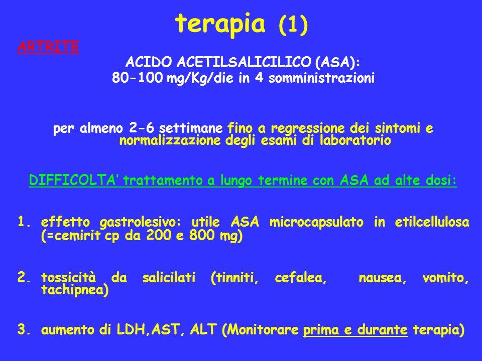terapia (1) ARTRITE ACIDO ACETILSALICILICO (ASA): 80-100 mg/Kg/die in 4 somministrazioni per almeno 2-6 settimane fino a regressione dei sintomi e nor