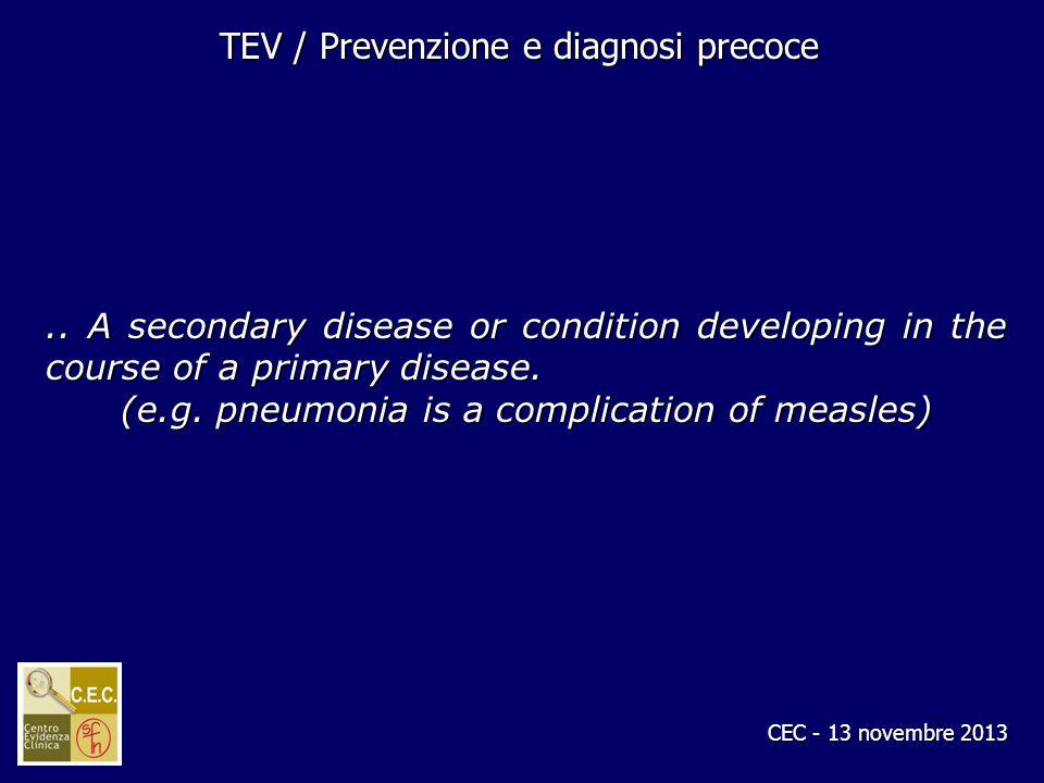 CEC - 13 novembre 2013 TEV / Prevenzione e diagnosi precoce.. A secondary disease or condition developing in the course of a primary disease. (e.g. pn