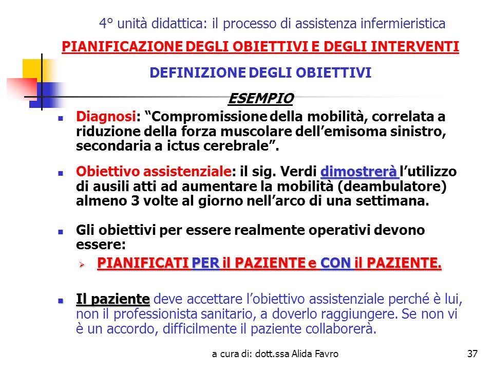 a cura di: dott.ssa Alida Favro37 4° unità didattica: il processo di assistenza infermieristica PIANIFICAZIONE DEGLI OBIETTIVI E DEGLI INTERVENTI DEFINIZIONE DEGLI OBIETTIVI ESEMPIO Diagnosi: Compromissione della mobilità, correlata a riduzione della forza muscolare dellemisoma sinistro, secondaria a ictus cerebrale.