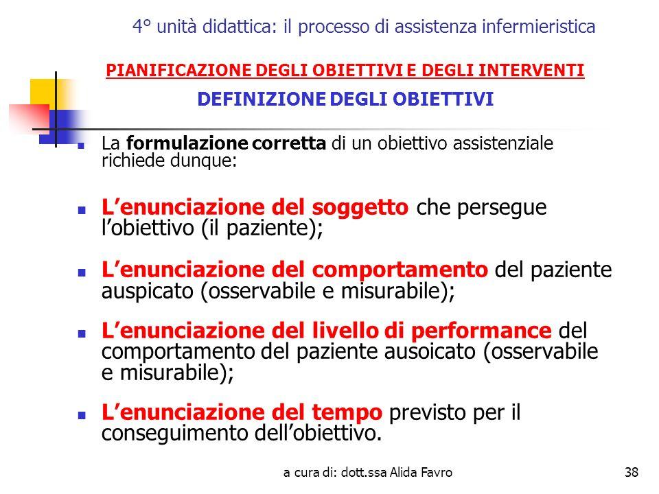 a cura di: dott.ssa Alida Favro38 4° unità didattica: il processo di assistenza infermieristica PIANIFICAZIONE DEGLI OBIETTIVI E DEGLI INTERVENTI DEFINIZIONE DEGLI OBIETTIVI La formulazione corretta di un obiettivo assistenziale richiede dunque: Lenunciazione del soggetto che persegue lobiettivo (il paziente); Lenunciazione del comportamento del paziente auspicato (osservabile e misurabile); Lenunciazione del livello di performance del comportamento del paziente ausoicato (osservabile e misurabile); Lenunciazione del tempo previsto per il conseguimento dellobiettivo.