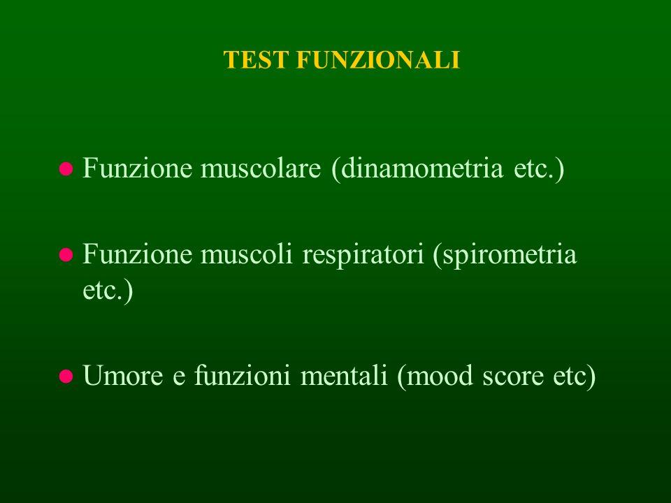 TEST FUNZIONALI Funzione muscolare (dinamometria etc.) Funzione muscoli respiratori (spirometria etc.) Umore e funzioni mentali (mood score etc)