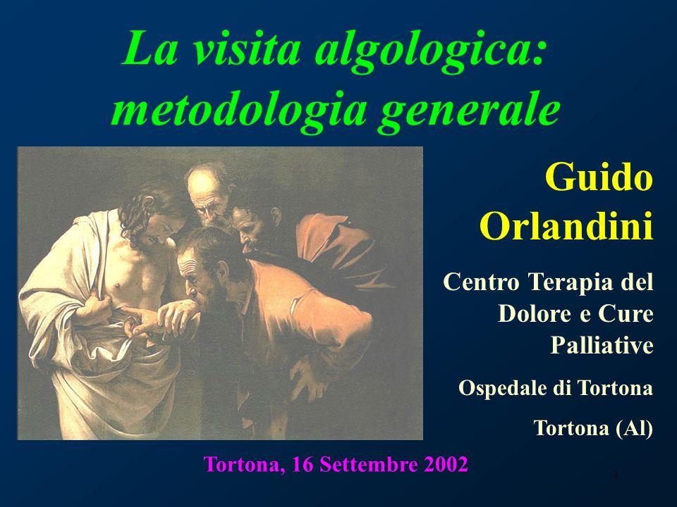 1 Tortona, 16 Settembre 2002 La visita algologica: metodologia generale Guido Orlandini Centro Terapia del Dolore e Cure Palliative Ospedale di Torton