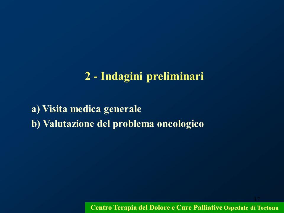 17 2 - Indagini preliminari a) Visita medica generale b) Valutazione del problema oncologico Centro Terapia del Dolore e Cure Palliative Ospedale di T