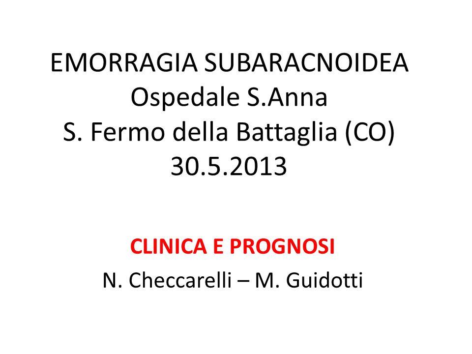 EMORRAGIA SUBARACNOIDEA Ospedale S.Anna S. Fermo della Battaglia (CO) 30.5.2013 CLINICA E PROGNOSI N. Checcarelli – M. Guidotti