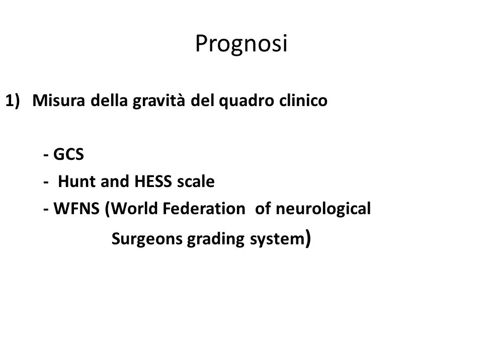 Prognosi 1)Misura della gravità del quadro clinico - GCS - Hunt and HESS scale - WFNS (World Federation of neurological Surgeons grading system )