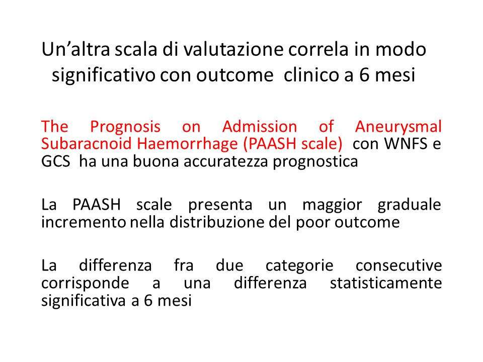 Unaltra scala di valutazione correla in modo significativo con outcome clinico a 6 mesi The Prognosis on Admission of Aneurysmal Subaracnoid Haemorrhage (PAASH scale) con WNFS e GCS ha una buona accuratezza prognostica La PAASH scale presenta un maggior graduale incremento nella distribuzione del poor outcome La differenza fra due categorie consecutive corrisponde a una differenza statisticamente significativa a 6 mesi