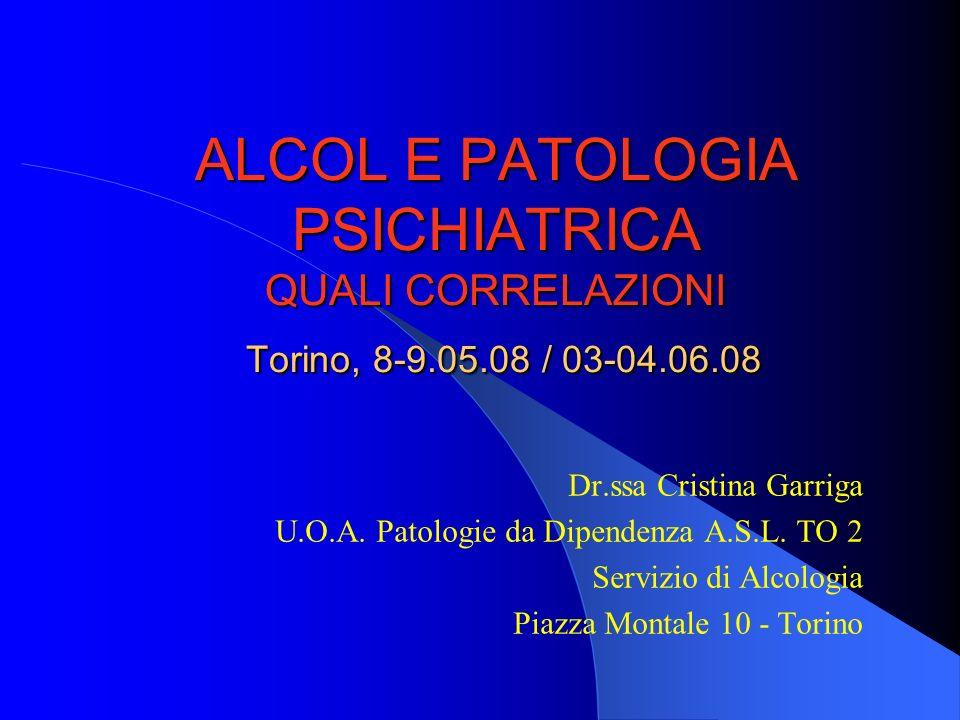 ALCOL E PATOLOGIA PSICHIATRICA QUALI CORRELAZIONI Torino, 8-9.05.08 / 03-04.06.08 Dr.ssa Cristina Garriga U.O.A. Patologie da Dipendenza A.S.L. TO 2 S