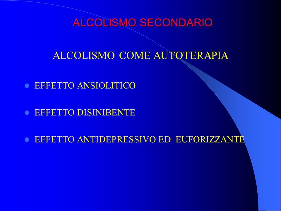 ALCOLISMO COME AUTOTERAPIA EFFETTO ANSIOLITICO EFFETTO DISINIBENTE EFFETTO ANTIDEPRESSIVO ED EUFORIZZANTE ALCOLISMO SECONDARIO