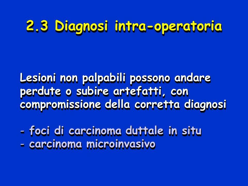 2.3 Diagnosi intra-operatoria Lesioni non palpabili possono andare perdute o subire artefatti, con compromissione della corretta diagnosi - foci di ca