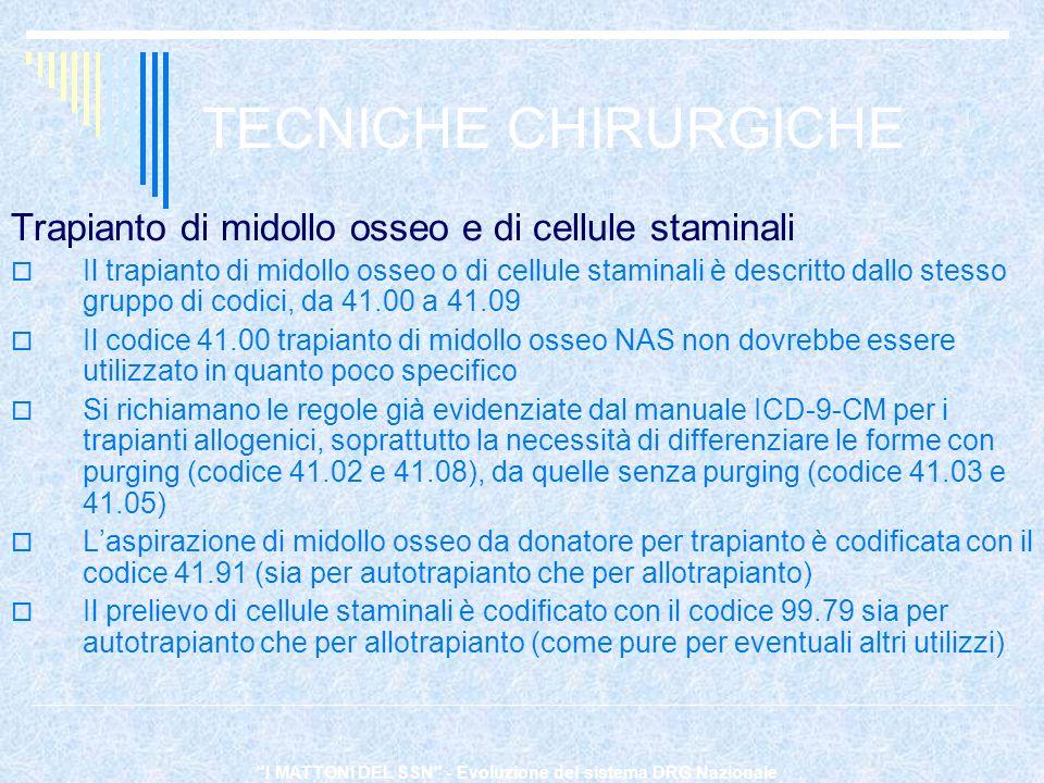 I MATTONI DEL SSN - Evoluzione del sistema DRG Nazionale TECNICHE CHIRURGICHE Trapianto di midollo osseo e di cellule staminali Il trapianto di midollo osseo o di cellule staminali è descritto dallo stesso gruppo di codici, da 41.00 a 41.09 Il codice 41.00 trapianto di midollo osseo NAS non dovrebbe essere utilizzato in quanto poco specifico Si richiamano le regole già evidenziate dal manuale ICD-9-CM per i trapianti allogenici, soprattutto la necessità di differenziare le forme con purging (codice 41.02 e 41.08), da quelle senza purging (codice 41.03 e 41.05) Laspirazione di midollo osseo da donatore per trapianto è codificata con il codice 41.91 (sia per autotrapianto che per allotrapianto) Il prelievo di cellule staminali è codificato con il codice 99.79 sia per autotrapianto che per allotrapianto (come pure per eventuali altri utilizzi)