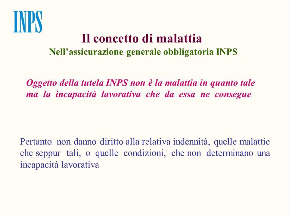 Il concetto di malattia Nellassicurazione generale obbligatoria INPS Oggetto della tutela INPS non è la malattia in quanto tale ma la incapacità lavor