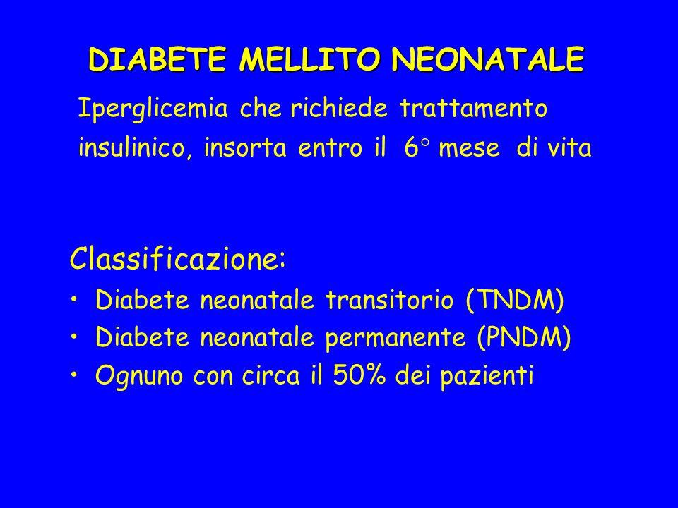 DIABETE MELLITO NEONATALE Iperglicemia che richiede trattamento insulinico, insorta entro il 6° mese di vita Classificazione: Diabete neonatale transitorio (TNDM) Diabete neonatale permanente (PNDM) Ognuno con circa il 50% dei pazienti