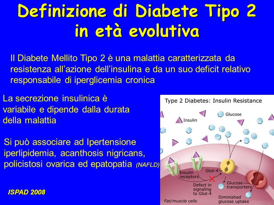 Definizione di Diabete Tipo 2 in età evolutiva ISPAD 2008 Il Diabete Mellito Tipo 2 è una malattia caratterizzata da resistenza allazione dellinsulina e da un suo deficit relativo responsabile di iperglicemia cronica La secrezione insulinica è variabile e dipende dalla durata della malattia Si può associare ad Ipertensione iperlipidemia, acanthosis nigricans, policistosi ovarica ed epatopatia (NAFLD)