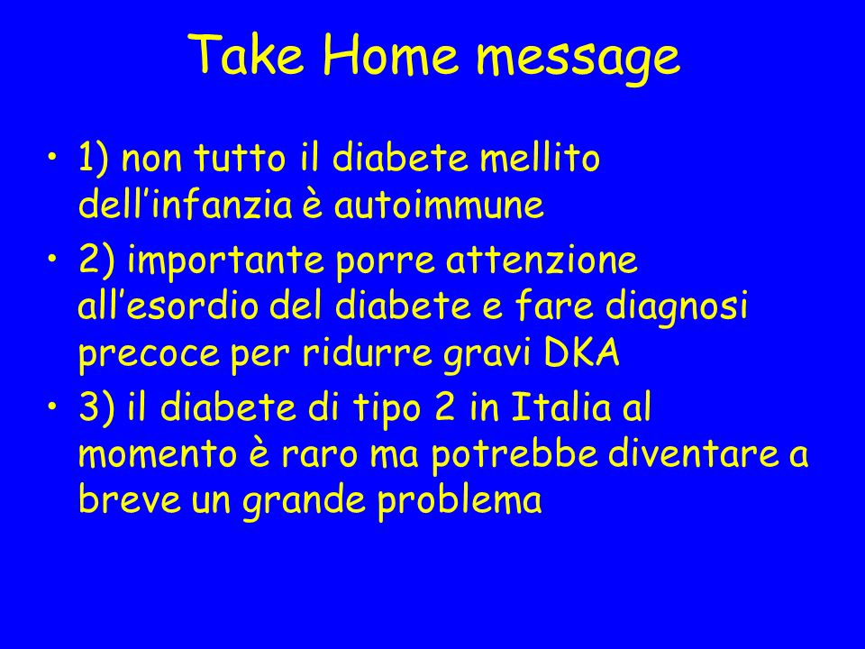 Take Home message 1) non tutto il diabete mellito dellinfanzia è autoimmune 2) importante porre attenzione allesordio del diabete e fare diagnosi precoce per ridurre gravi DKA 3) il diabete di tipo 2 in Italia al momento è raro ma potrebbe diventare a breve un grande problema