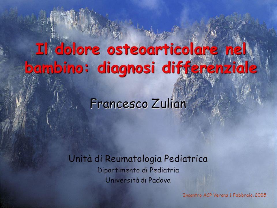 Il dolore osteoarticolare nel bambino: diagnosi differenziale Francesco Zulian Unità di Reumatologia Pediatrica Dipartimento di Pediatria Università d
