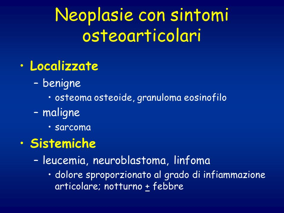 Neoplasie con sintomi osteoarticolari Localizzate –benigne osteoma osteoide, granuloma eosinofilo –maligne sarcoma Sistemiche –leucemia, neuroblastoma