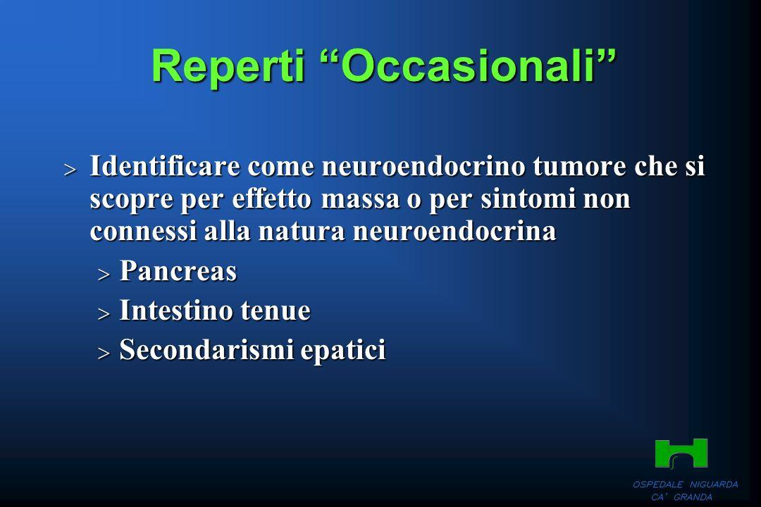Reperti Occasionali Identificare come neuroendocrino tumore che si scopre per effetto massa o per sintomi non connessi alla natura neuroendocrina Iden