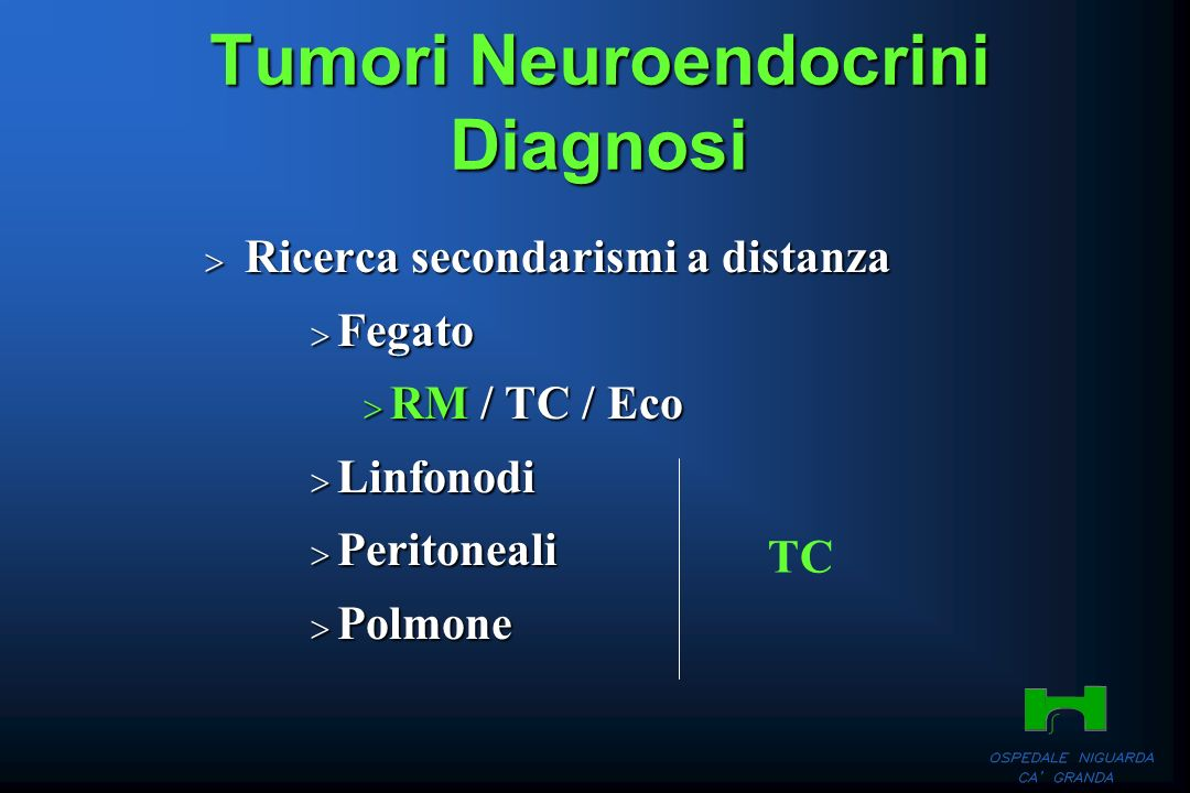Tumori Neuroendocrini Diagnosi Ricerca secondarismi a distanza Ricerca secondarismi a distanza Fegato Fegato RM / TC / Eco RM / TC / Eco Linfonodi Lin
