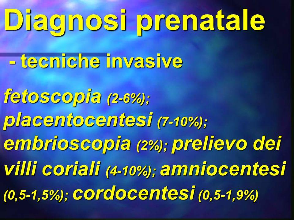Diagnosi prenatale - tecniche invasive - tecniche invasive fetoscopia (2-6%); placentocentesi (7-10%); embrioscopia (2%); prelievo dei villi coriali (
