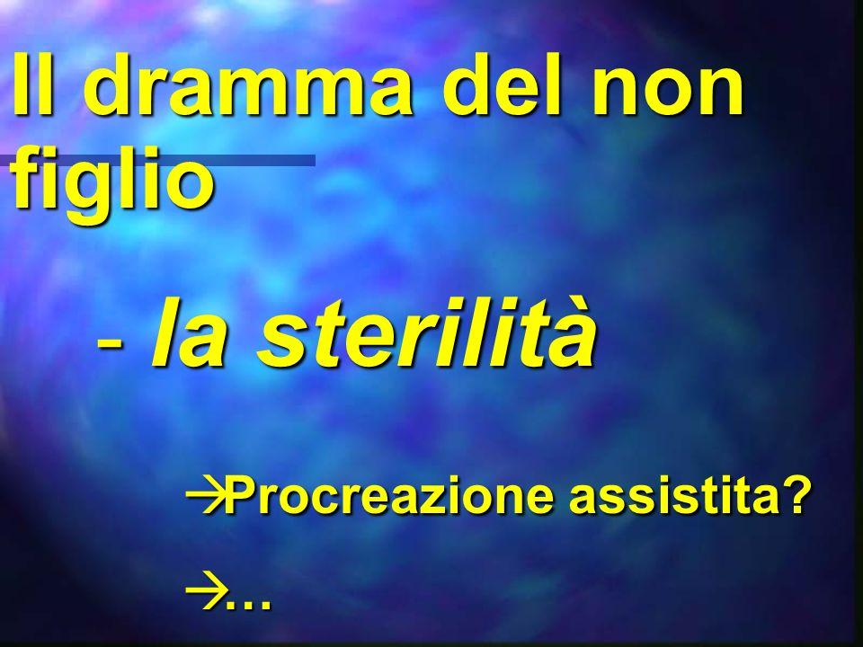 Il dramma del non figlio - la sterilità Procreazione assistita? Procreazione assistita? … …