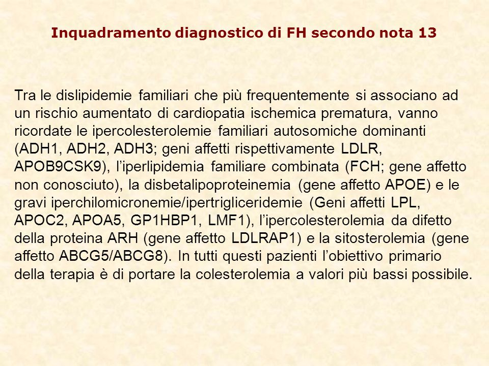 Inquadramento diagnostico di FH secondo nota 13 Tra le dislipidemie familiari che più frequentemente si associano ad un rischio aumentato di cardiopatia ischemica prematura, vanno ricordate le ipercolesterolemie familiari autosomiche dominanti (ADH1, ADH2, ADH3; geni affetti rispettivamente LDLR, APOB9CSK9), liperlipidemia familiare combinata (FCH; gene affetto non conosciuto), la disbetalipoproteinemia (gene affetto APOE) e le gravi iperchilomicronemie/ipertrigliceridemie (Geni affetti LPL, APOC2, APOA5, GP1HBP1, LMF1), lipercolesterolemia da difetto della proteina ARH (gene affetto LDLRAP1) e la sitosterolemia (gene affetto ABCG5/ABCG8).