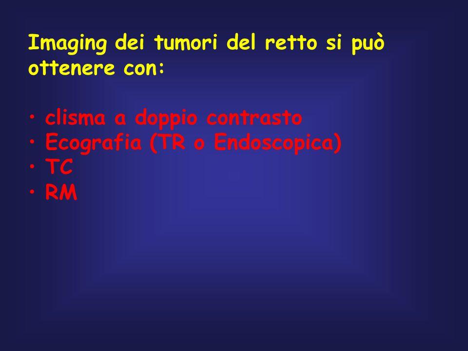 Imaging dei tumori del retto si può ottenere con: clisma a doppio contrasto Ecografia (TR o Endoscopica) TC RM