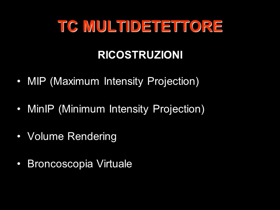TC MULTIDETETTORE RICOSTRUZIONI MIP (Maximum Intensity Projection) MinIP (Minimum Intensity Projection) Volume Rendering Broncoscopia Virtuale