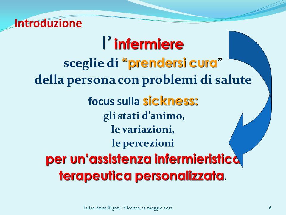 Luisa Anna Rigon - Vicenza, 12 maggio 20126 Introduzione l infermiere prendersi cura sceglie di prendersi cura della persona con problemi di salute si