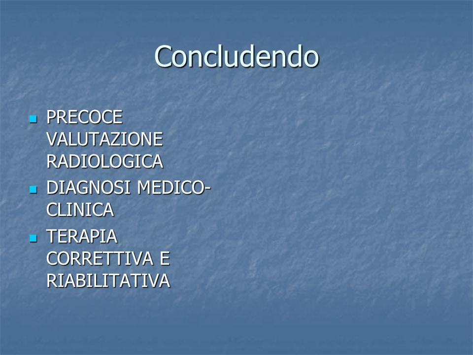 Concludendo PRECOCE VALUTAZIONE RADIOLOGICA PRECOCE VALUTAZIONE RADIOLOGICA DIAGNOSI MEDICO- CLINICA DIAGNOSI MEDICO- CLINICA TERAPIA CORRETTIVA E RIA