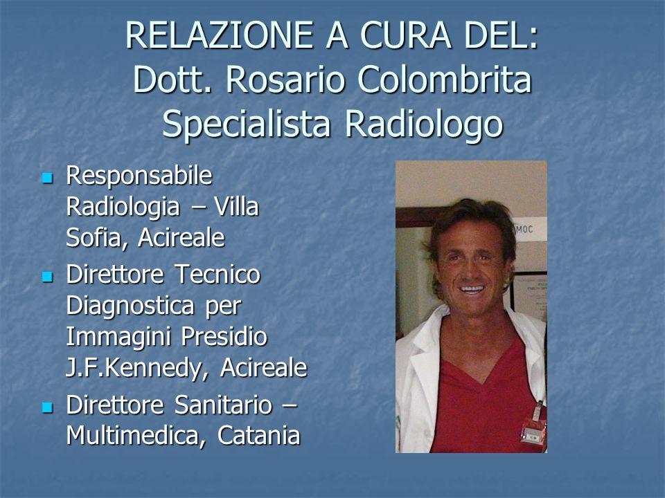 RELAZIONE A CURA DEL: Dott. Rosario Colombrita Specialista Radiologo Responsabile Radiologia – Villa Sofia, Acireale Responsabile Radiologia – Villa S