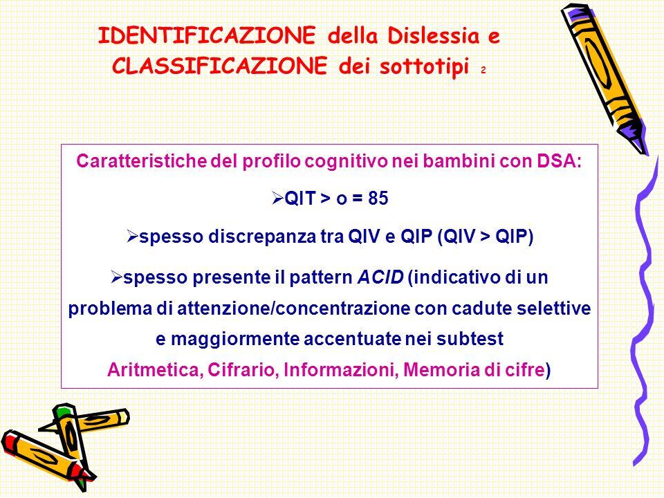 IDENTIFICAZIONE della Dislessia e CLASSIFICAZIONE dei sottotipi 2 Caratteristiche del profilo cognitivo nei bambini con DSA: QIT > o = 85 spesso discrepanza tra QIV e QIP (QIV > QIP) spesso presente il pattern ACID (indicativo di un problema di attenzione/concentrazione con cadute selettive e maggiormente accentuate nei subtest Aritmetica, Cifrario, Informazioni, Memoria di cifre)