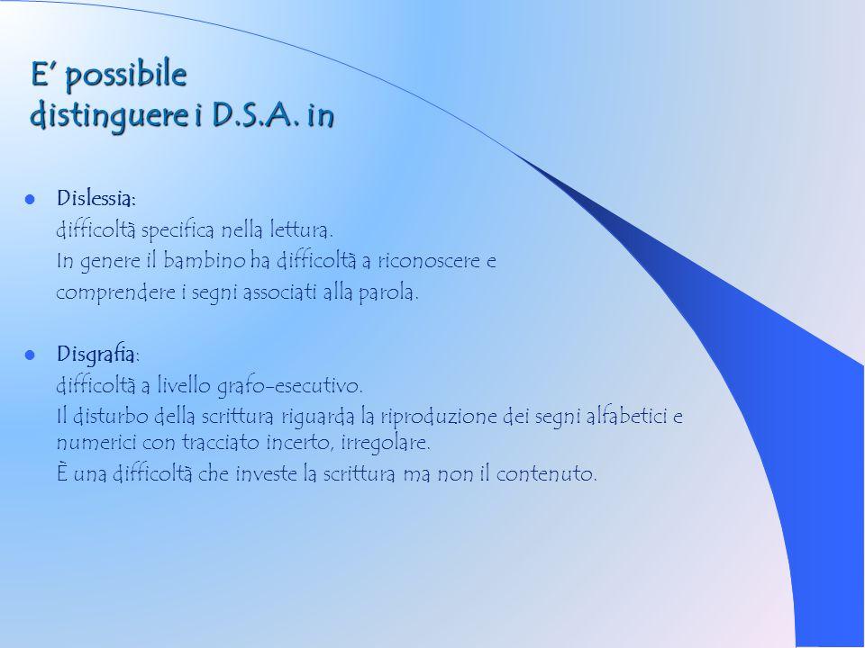 E possibile distinguere i D.S.A. in Dislessia: difficoltà specifica nella lettura. In genere il bambino ha difficoltà a riconoscere e comprendere i se