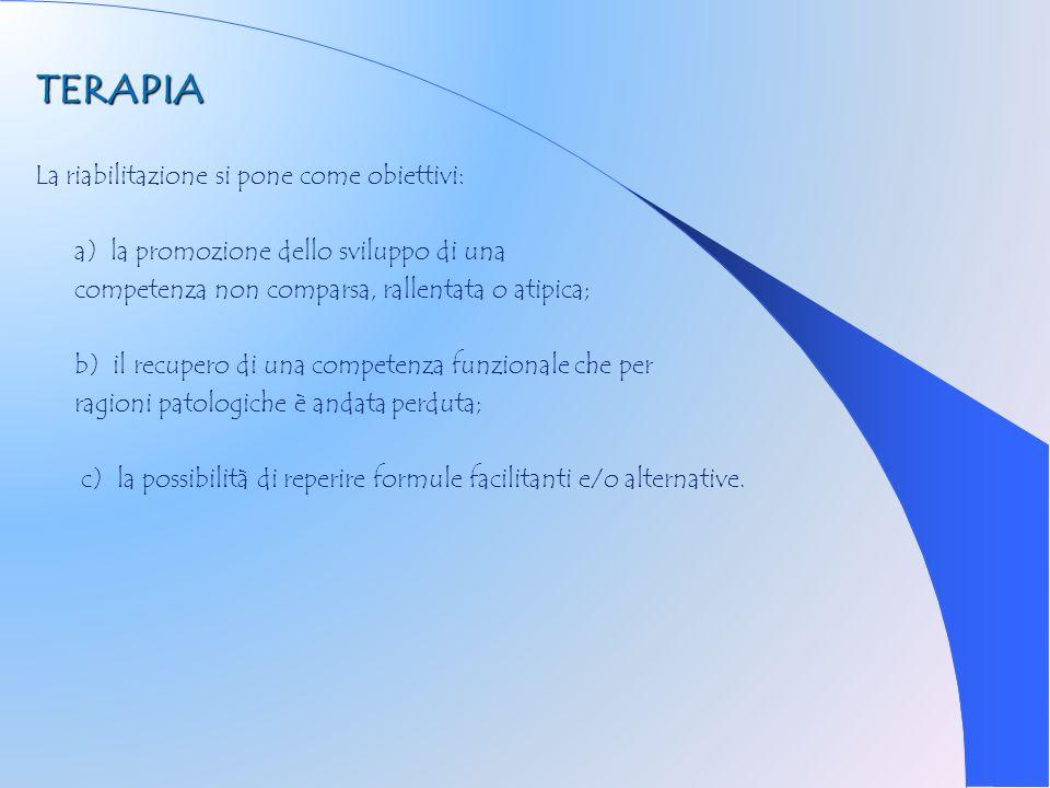 TERAPIA La riabilitazione si pone come obiettivi: a) la promozione dello sviluppo di una competenza non comparsa, rallentata o atipica; b) il recupero