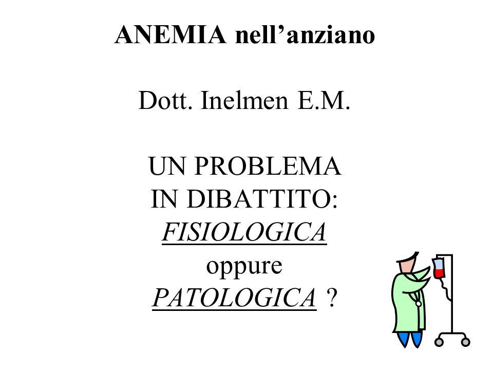 ANEMIA nellanziano Dott. Inelmen E.M. UN PROBLEMA IN DIBATTITO: FISIOLOGICA oppure PATOLOGICA ?