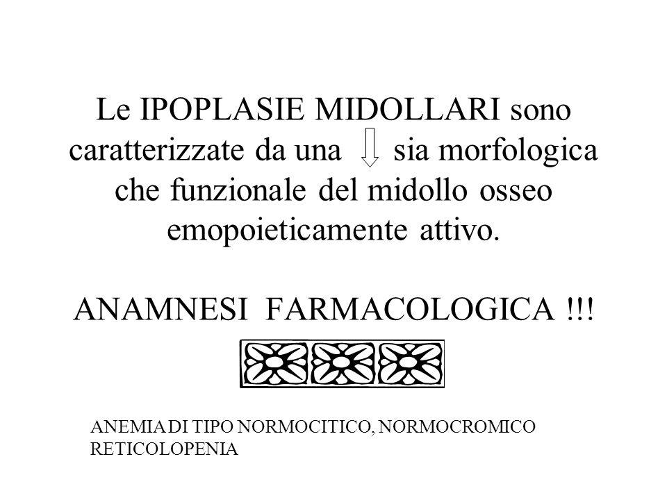 Le IPOPLASIE MIDOLLARI sono caratterizzate da una sia morfologica che funzionale del midollo osseo emopoieticamente attivo. ANAMNESI FARMACOLOGICA !!!