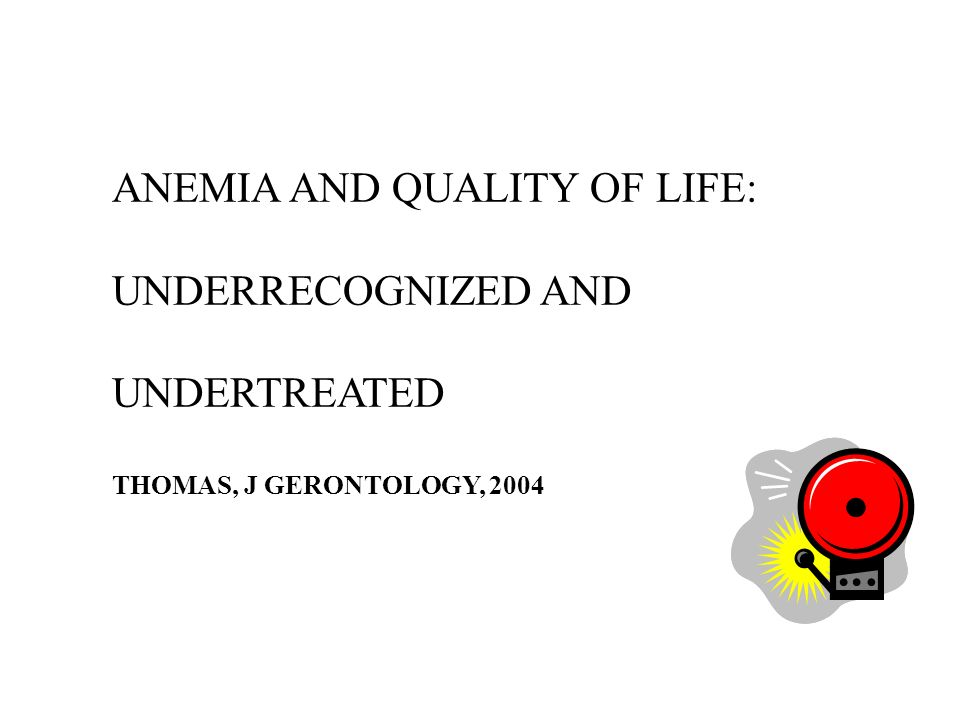ANEMIA AND QUALITY OF LIFE: UNDERRECOGNIZED AND UNDERTREATED THOMAS, J GERONTOLOGY, 2004