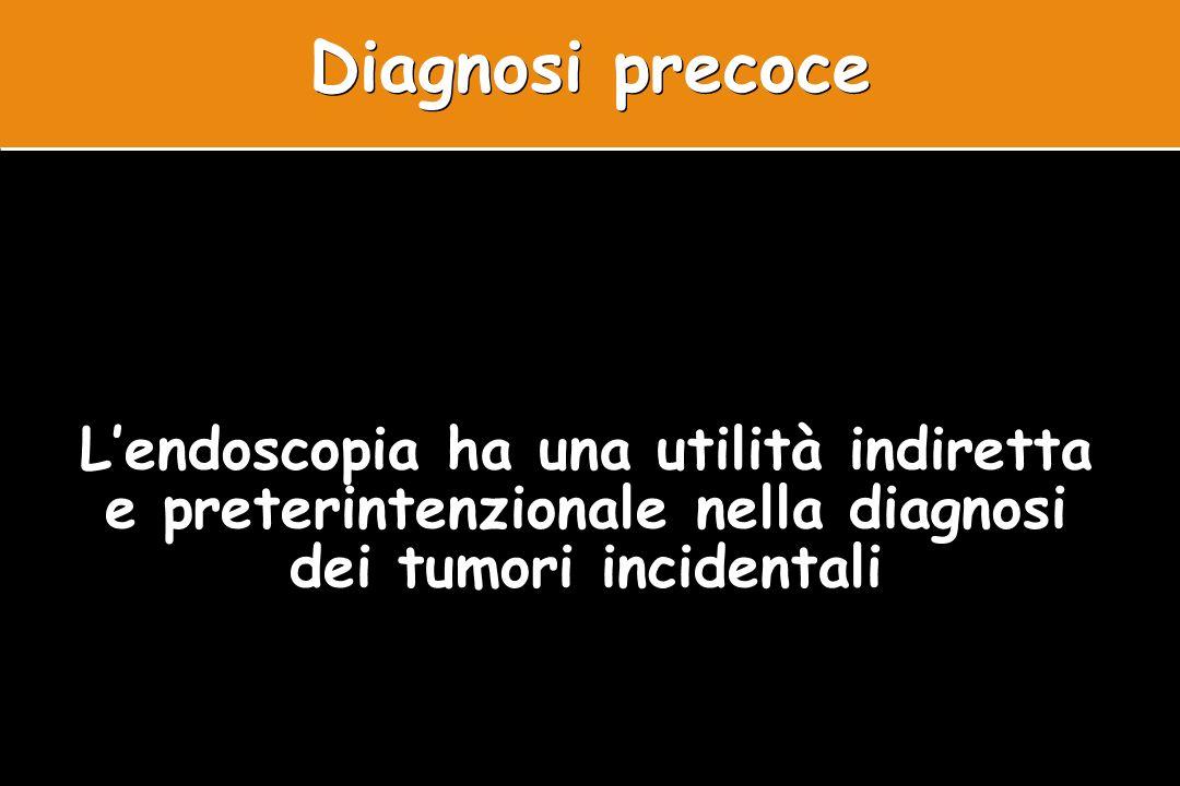 Lendoscopia ha una utilità indiretta e preterintenzionale nella diagnosi dei tumori incidentali Diagnosi precoce