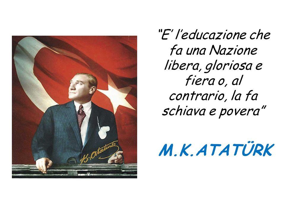 E leducazione che fa una Nazione libera, gloriosa e fiera o, al contrario, la fa schiava e povera M.K.ATATÜRK