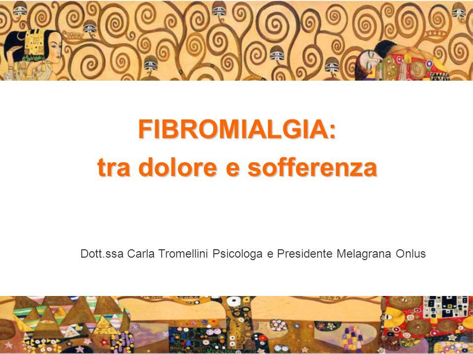FIBROMIALGIA: tra dolore e sofferenza Dott.ssa Carla Tromellini Psicologa e Presidente Melagrana Onlus