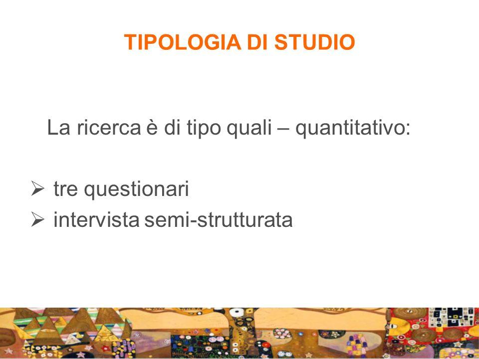 La ricerca è di tipo quali – quantitativo: tre questionari intervista semi-strutturata TIPOLOGIA DI STUDIO