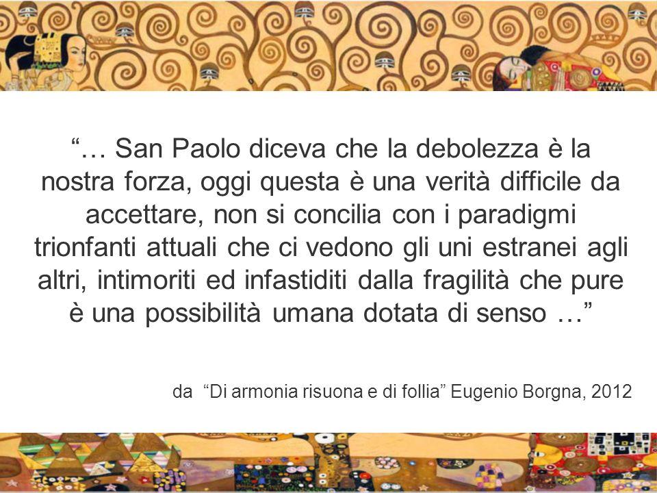 … San Paolo diceva che la debolezza è la nostra forza, oggi questa è una verità difficile da accettare, non si concilia con i paradigmi trionfanti attuali che ci vedono gli uni estranei agli altri, intimoriti ed infastiditi dalla fragilità che pure è una possibilità umana dotata di senso … da Di armonia risuona e di follia Eugenio Borgna, 2012
