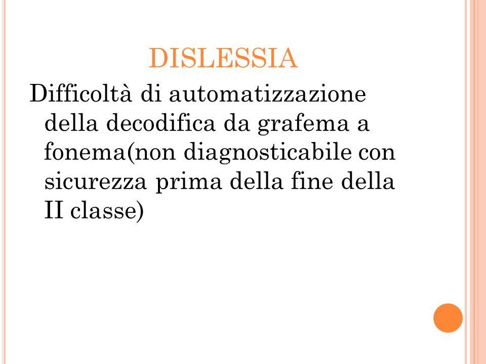 DISLESSIA Difficoltà di automatizzazione della decodifica da grafema a fonema(non diagnosticabile con sicurezza prima della fine della II classe)