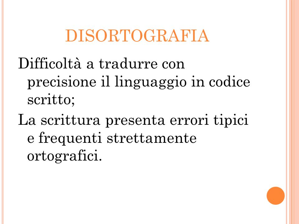 DISORTOGRAFIA Difficoltà a tradurre con precisione il linguaggio in codice scritto; La scrittura presenta errori tipici e frequenti strettamente ortog