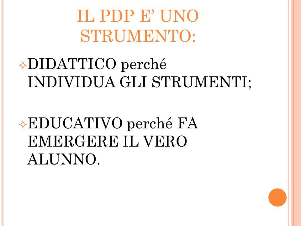 IL PDP E UNO STRUMENTO: DIDATTICO perché INDIVIDUA GLI STRUMENTI; EDUCATIVO perché FA EMERGERE IL VERO ALUNNO.
