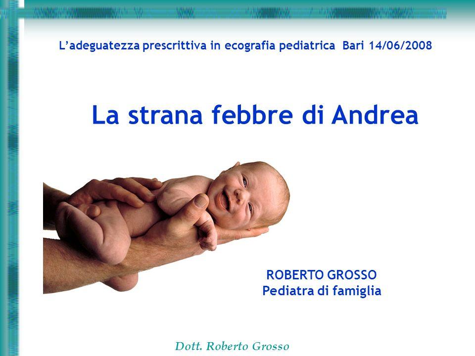 Dott. Roberto Grosso ROBERTO GROSSO Pediatra di famiglia Ladeguatezza prescrittiva in ecografia pediatrica Bari 14/06/2008 La strana febbre di Andrea