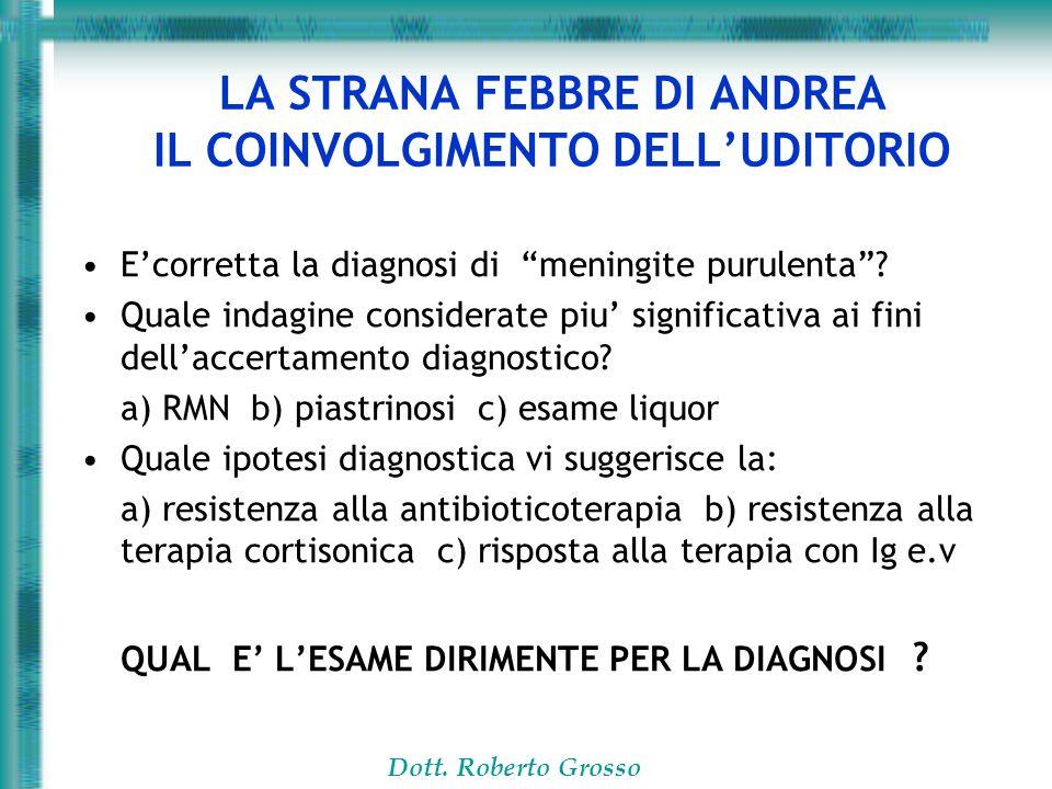 Dott. Roberto Grosso LA STRANA FEBBRE DI ANDREA IL COINVOLGIMENTO DELLUDITORIO Ecorretta la diagnosi di meningite purulenta? Quale indagine considerat