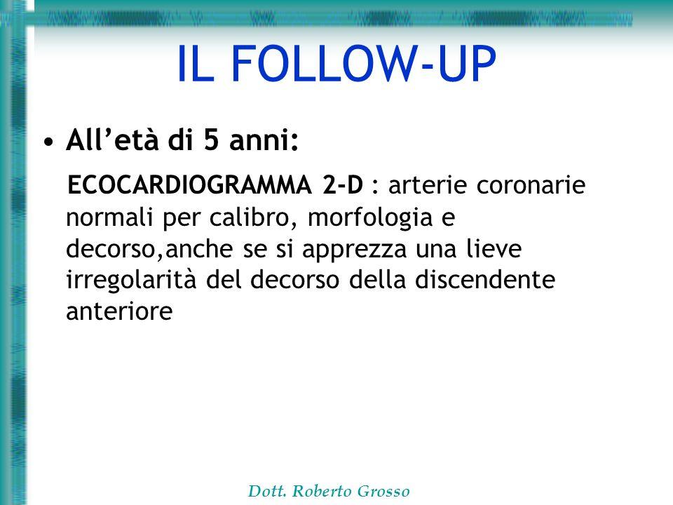 Dott. Roberto Grosso IL FOLLOW-UP Alletà di 5 anni: ECOCARDIOGRAMMA 2-D : arterie coronarie normali per calibro, morfologia e decorso,anche se si appr