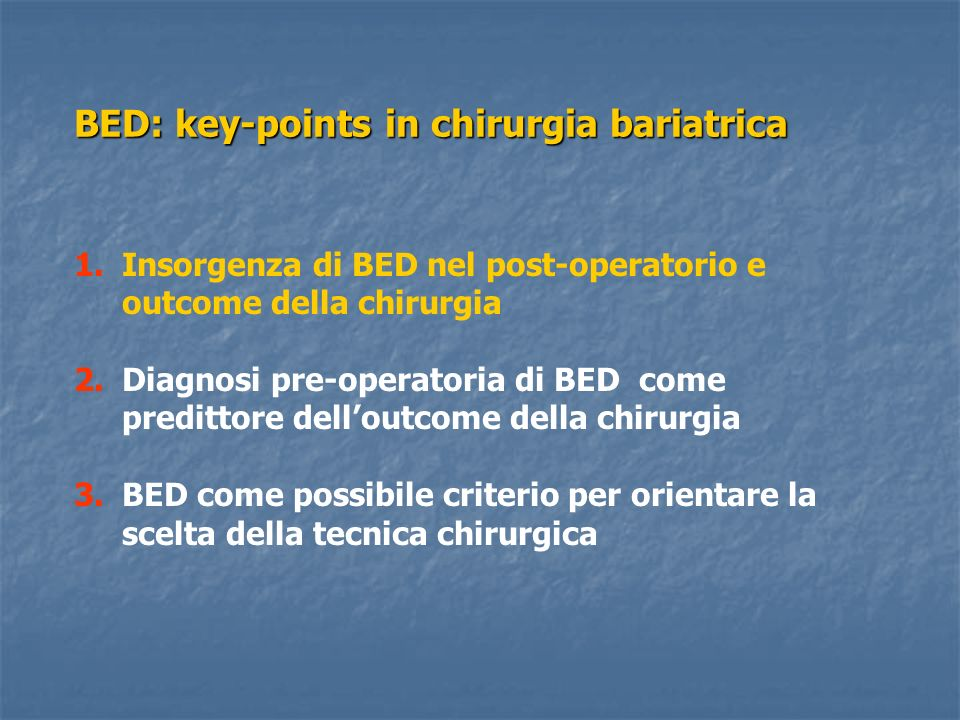 Definizione di Binge dopo chirurgia restrittiva Prevalence of BED after Gastric Bypass Surgery 6.4% complete BED criteria 6.4% complete BED criteria 11.5% after eliminating the criterion of large amount of food 11.5% after eliminating the criterion of large amount of food 67.9% involuntary vomiting without concern 67.9% involuntary vomiting without concern Criteri diagnostici DSM-IV: a) Eating, in a discrete period of time, an amount of food that is definitely larger than most peoples would eat during a similar period of time under similar circumstances.