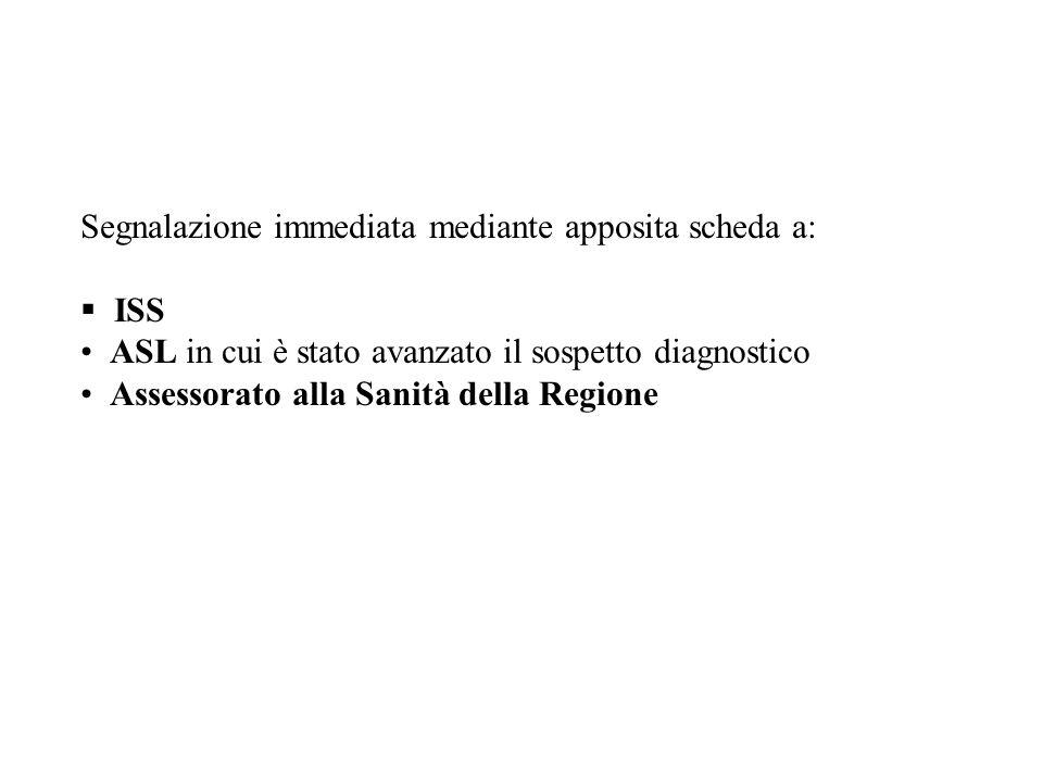 Segnalazione immediata mediante apposita scheda a: ISS ASL in cui è stato avanzato il sospetto diagnostico Assessorato alla Sanità della Regione