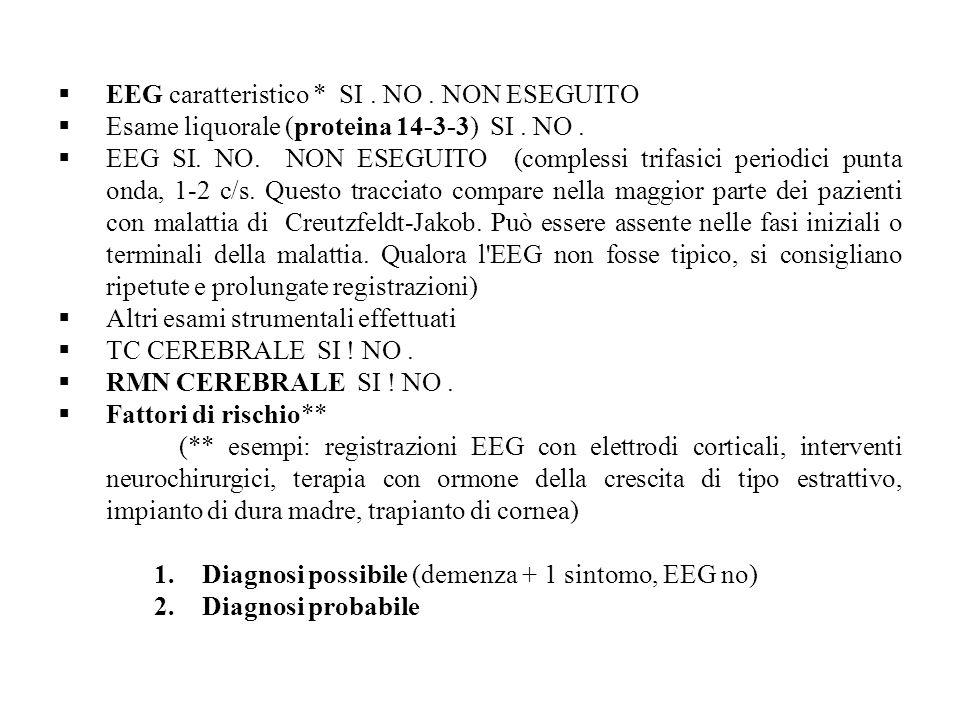 EEG caratteristico * SI. NO. NON ESEGUITO Esame liquorale (proteina 14-3-3) SI. NO. EEG SI. NO. NON ESEGUITO (complessi trifasici periodici punta onda